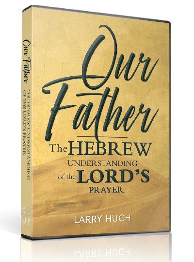 Our Father The Hebrew Understanding Of The Lord S Prayer Larry Huch Ministries
