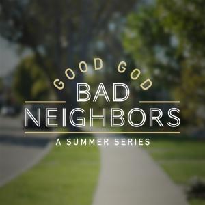 Image of Good God, Bad Neighbor Week 2 CD 7/4/21